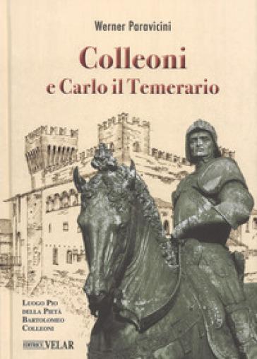 Colleoni e Carlo il Temerario. Con la conferenza di Karl Bittmann «Carlo il Temerario e Colleoni» dell'anno 1957 - Werner Paravicini |