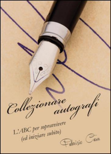 Collezionare autografi. L'ABC per sopravvivere (ed iniziare subito) - Fabrizio Casu |