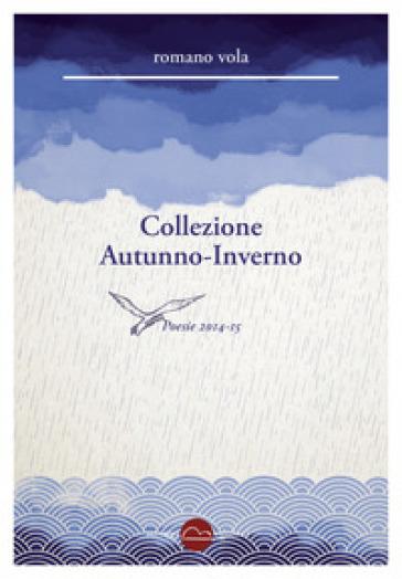 Collezione Autunno-Inverno. Poesie 2014-2015 - Romano Vola |