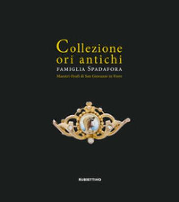 Collezione ori antichi. Famiglia Spadafora. Maestri orafi in San Giovanni in Fiore. Ediz. ridotta - Rosa Romano |