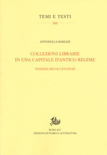 Collezioni librarie in una capitale d'antico regime. Venezia secoli XVI-XVII - Antonella Barzazi |