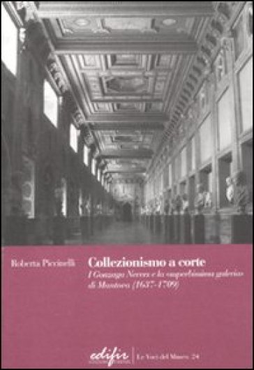 Collezionismo a corte. I Gonzaga Nevers e la «superbissima galeria» di Mantova (1637-1709) - Roberta Piccinelli | Rochesterscifianimecon.com