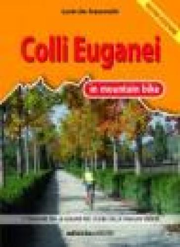 Colli Euganei in mountain bike. 17 itinerari tra le colline nel cuore della pianura veneta - Lucio De Franceschi  
