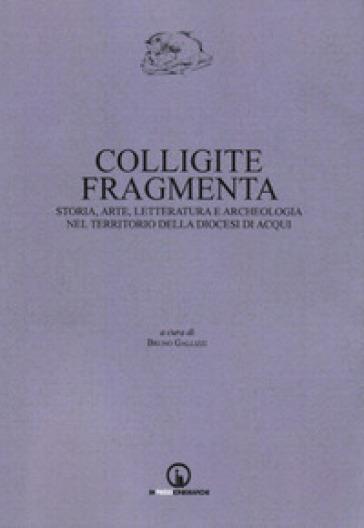 Colligite fragmenta. Storia, arte, letteratura e archeologia nel territorio della Diocesi di Acqui - B. Gallizzi  