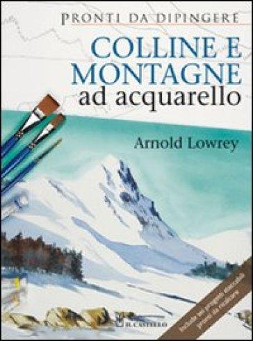 Colline e montagne ad acquarello. Ediz. illustrata - Arnold Lowrey |