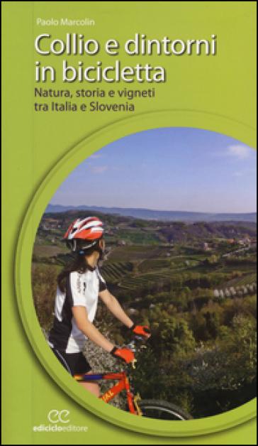 Collio e dintorni in bicicletta. Natura, storia e vigneti tra Italia eSlovenia - Paolo Marcolin  