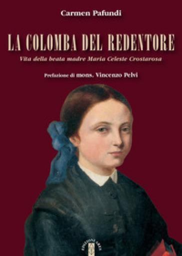 La Colomba del Redentore. Vita della beata madre Maria Celeste Crostarosa - Carmen Pafundi |