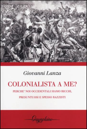 Colonialista a me?. Perché noi occidentali siamo ricchi, presuntuosi e spesso razzisti - Giovanni Lanza pdf epub