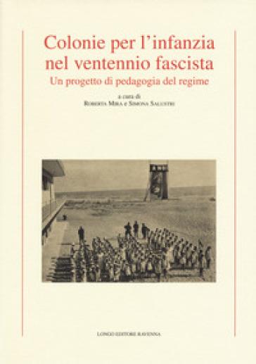 Colonie per l'infanzia nel ventennio fascista. Un progetto di pedagogia del regime - R. Mira  