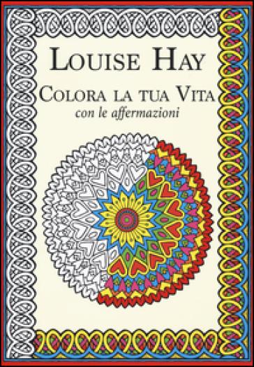 Colora la tua vita con le affermazioni - Louise L. Hay |
