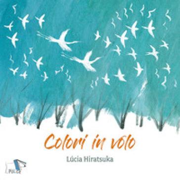 Colori in volo. Ediz. a colori - Lucia Hiratsuka  