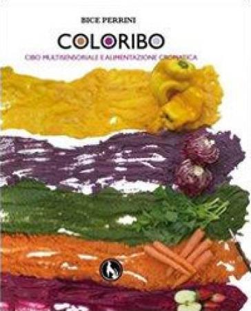 Coloribo. Cibo multisensoriale e alimentazione cromatica - Bice Perrini | Rochesterscifianimecon.com