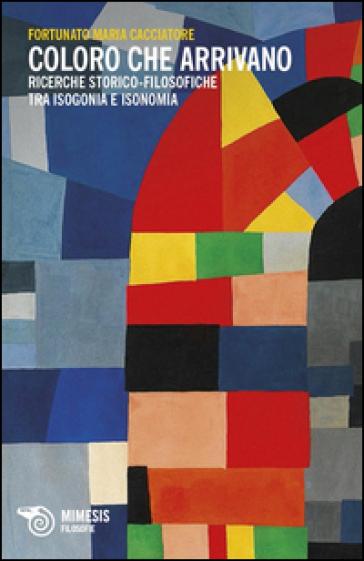 Coloro che arrivano. Ricerche storico-filosofiche tra isogonia e isonomia - Fortunato M. Cacciatore |