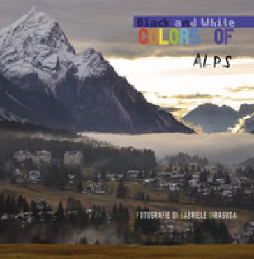 Colors of/black and white Alps. Ediz. italiana - Gabriele Siragusa |
