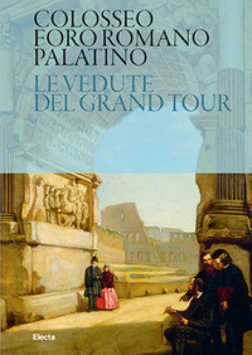 Colosseo. Foro Romano. Palatino. Le vedute del Grand Tour