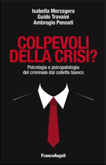 Colpevoli della crisi? Psicologia e psicopatologia del criminale dal colletto bianco - Isabella Merzagora |