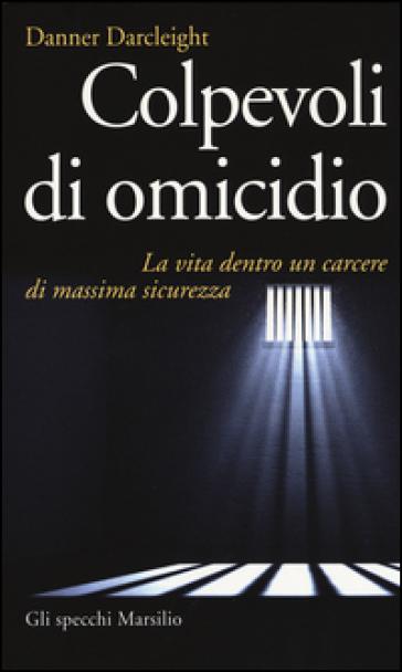 Colpevoli di omicidio. La vita dentro un carcere di massima sicurezza - Danner Darcleight | Jonathanterrington.com
