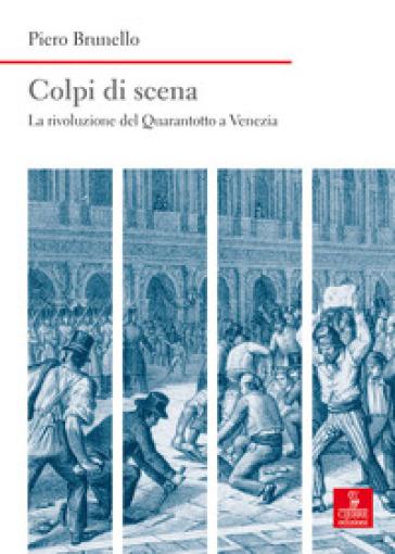 Colpi di scena. La rivoluzione del Quarantotto a Venezia - Piero Brunello |