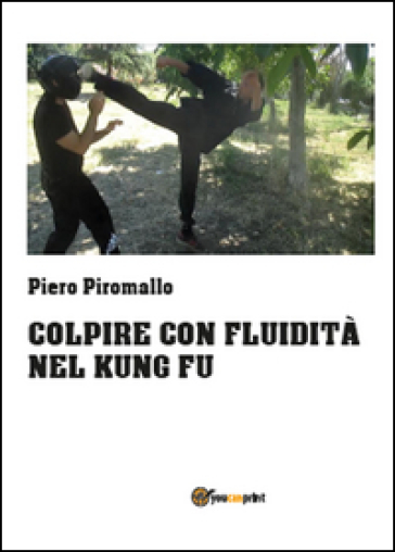 Colpire con fluidità nel kung fu - Piero Piromallo |