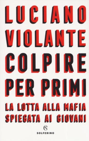 Colpire per primi. La lotta alla mafia spiegata ai giovani - Luciano Violante |