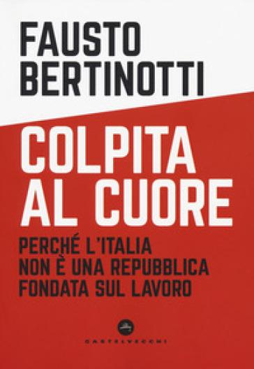 Colpita al cuore. Perché l'Italia non è una Repubblica fondata sul lavoro - Fausto Bertinotti | Thecosgala.com