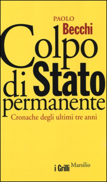 Colpo di Stato permanente. Cronache degli ultimi tre anni - Paolo Becchi |