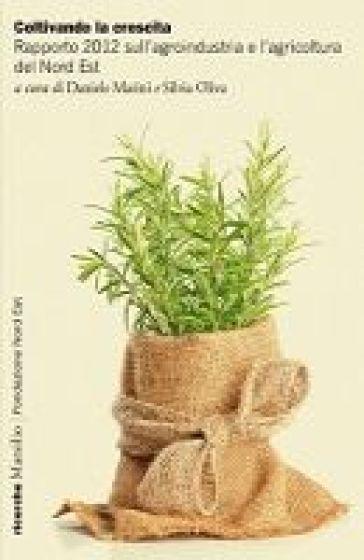 Coltivando la crescita. Rapporto 2012 sull'agroindustria e l'agricoltura del Nord Est - S. Oliva |