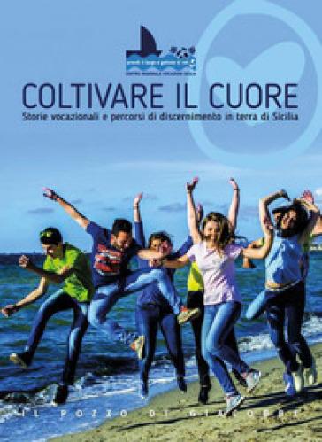 Coltivare il cuore. Storie vocazionali e percorsi di discernimento in terra di Sicilia - G. Licciardi |
