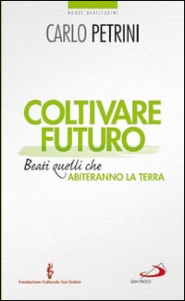 Coltivare futuro. Beati quelli che abiteranno la terra - Carlo Petrini  