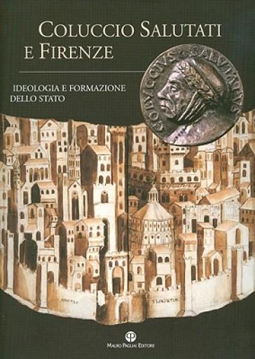 Coluccio Salutati e Firenze. Ideologia e formazione dello Stato - R. Cardini  