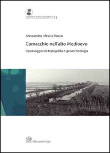 Comacchio nell'alto medioevo. Il passaggio tra topografia e geoarcheologia - Alessandro A. Rucco |