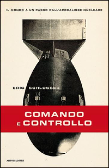 Comando e controllo. Il mondo a un passo dall'apocalisse nucleare - Eric Schlosser |