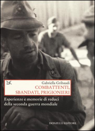 Combattenti, sbandati, prigionieri. Esperienze e memorie di reduci della seconda guerra mondiale - Gabriella Gribaudi |