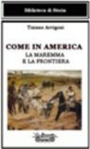 Come in America. La Maremma e la frontiera - Tiziano Arrigoni |