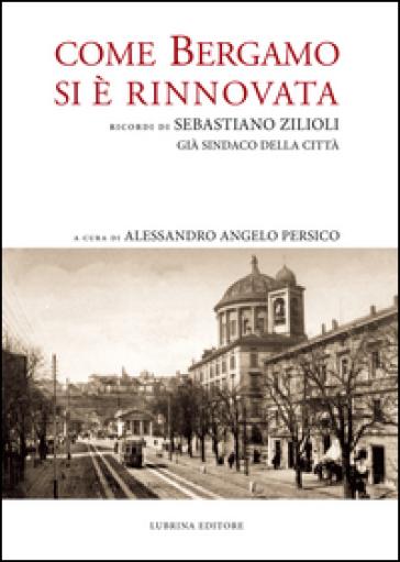 Come Bergamo si è rinnovata. Ricordi di Sebastiano Zilioli, già sindaco della cità - Sebastiano Zilioli | Jonathanterrington.com