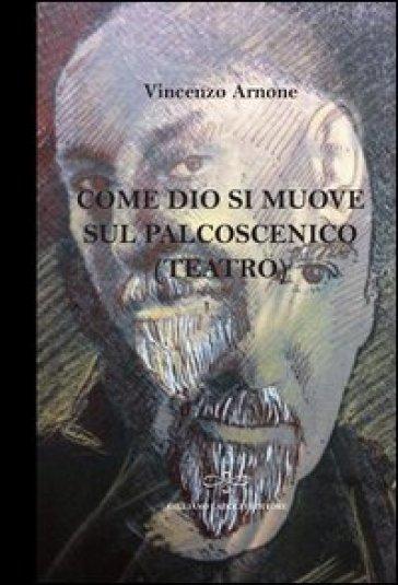 Come Dio si muove sul palcoscenico (teatro) - Vincenzo Arnone | Rochesterscifianimecon.com