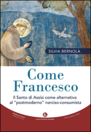 Come Francesco. Il santo di Assisi come alternativa al «postmoderno» narciso-consumista - Silvia Bernola |