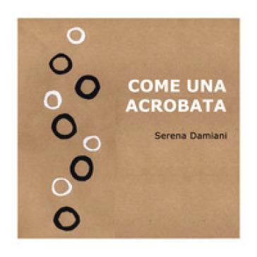 Come una acrobata. Ediz. a colori - Serena Damiani | Jonathanterrington.com