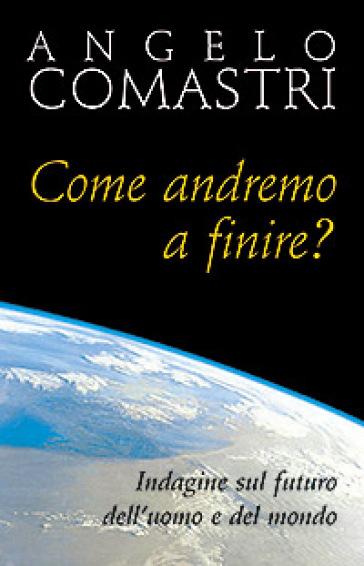 Come andremo a finire? Indagine sul futuro dell'uomo e del mondo - Angelo Comastri |