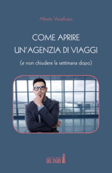 Come aprire un'agenzia di viaggi (e non chiudere la settimana dopo) - Alfredo Vassalluzzo pdf epub