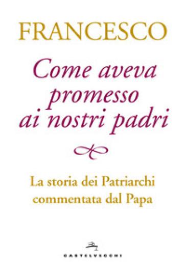 Come aveva promesso ai nostri padri. La storia dei patriarchi commentata dal papa - Papa Francesco (Jorge Mario Bergoglio) |