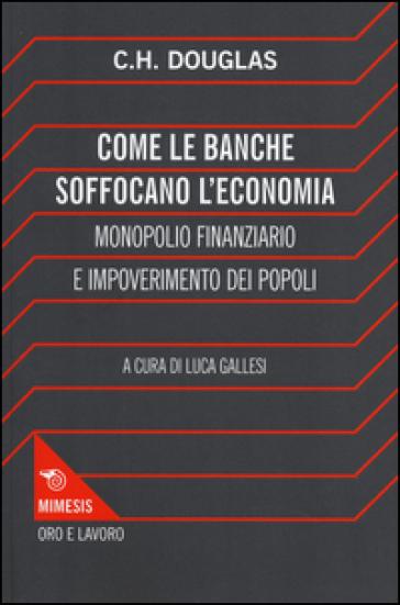 Come le banche soffocano l'economia. Monopolio finanziario e impoverimento delle popolazioni - Clifford H. Douglas |