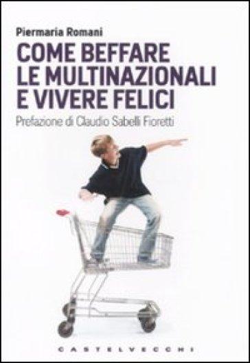 Come beffare le multinazionali e vivere felici - Piermaria Romani |