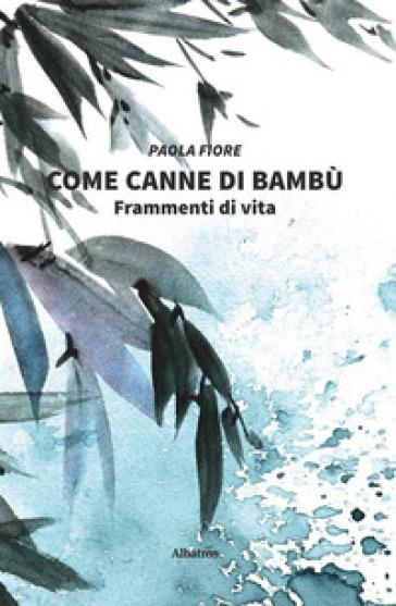 Come canne di bambù. Frammenti di vita - Paola Fiore |