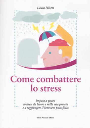 Come combattere lo stress. Impara a gestire lo stress da lavoro e nella vita privata e a raggiungere il benessere psico-fisico