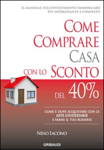 Come comprare casa con lo sconto del 40%. Come e dove acquistare con le aste giudiziarie e farne il tuo business - Nino Iacono |