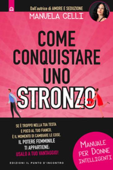 Come conquistare uno stronzo. Manuale per donne intelligenti - Manuela Celli |