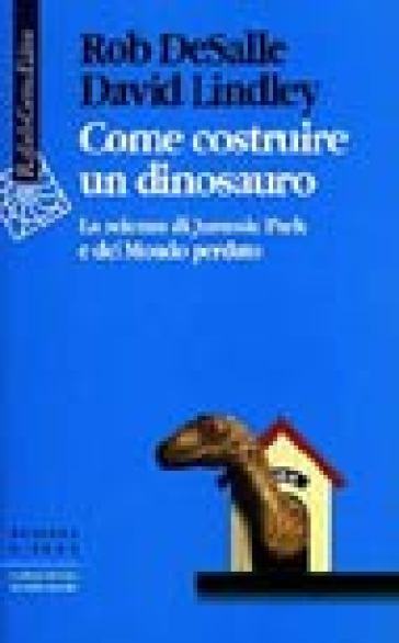 Come costruire un dinosauro. La scienza di Jurassic park e del Mondo perduto - David Lindley | Thecosgala.com