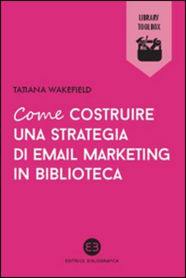 Come costruire una strategia di email marketing in biblioteca - Tatiana Wakefield | Jonathanterrington.com