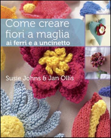 Come creare fiori a maglia, ai ferri e a uncinetto - Susie Johns   Rochesterscifianimecon.com